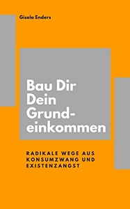Bau Dir Dein Grundeinkommen: Radikale Wege aus Konsumzwang und Existenzangst von Gisela Enders
