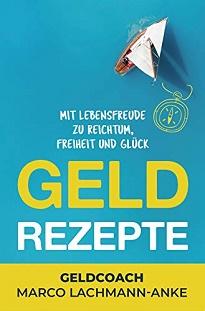 Geld Rezepte: Mit Lebensfreude zu Reichtum, Freiheit und Glück von Marco Lachmann-Anke